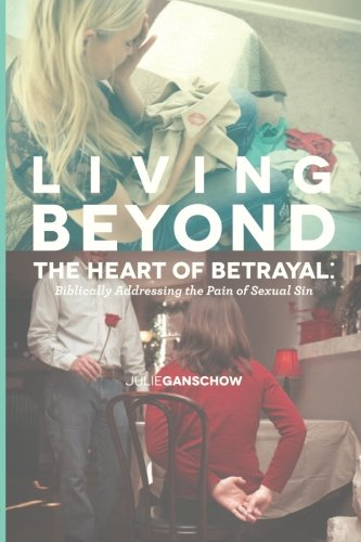 Living Beyond the Heart of Betrayal: Biblically Addressing the Pain of Sexual Sin